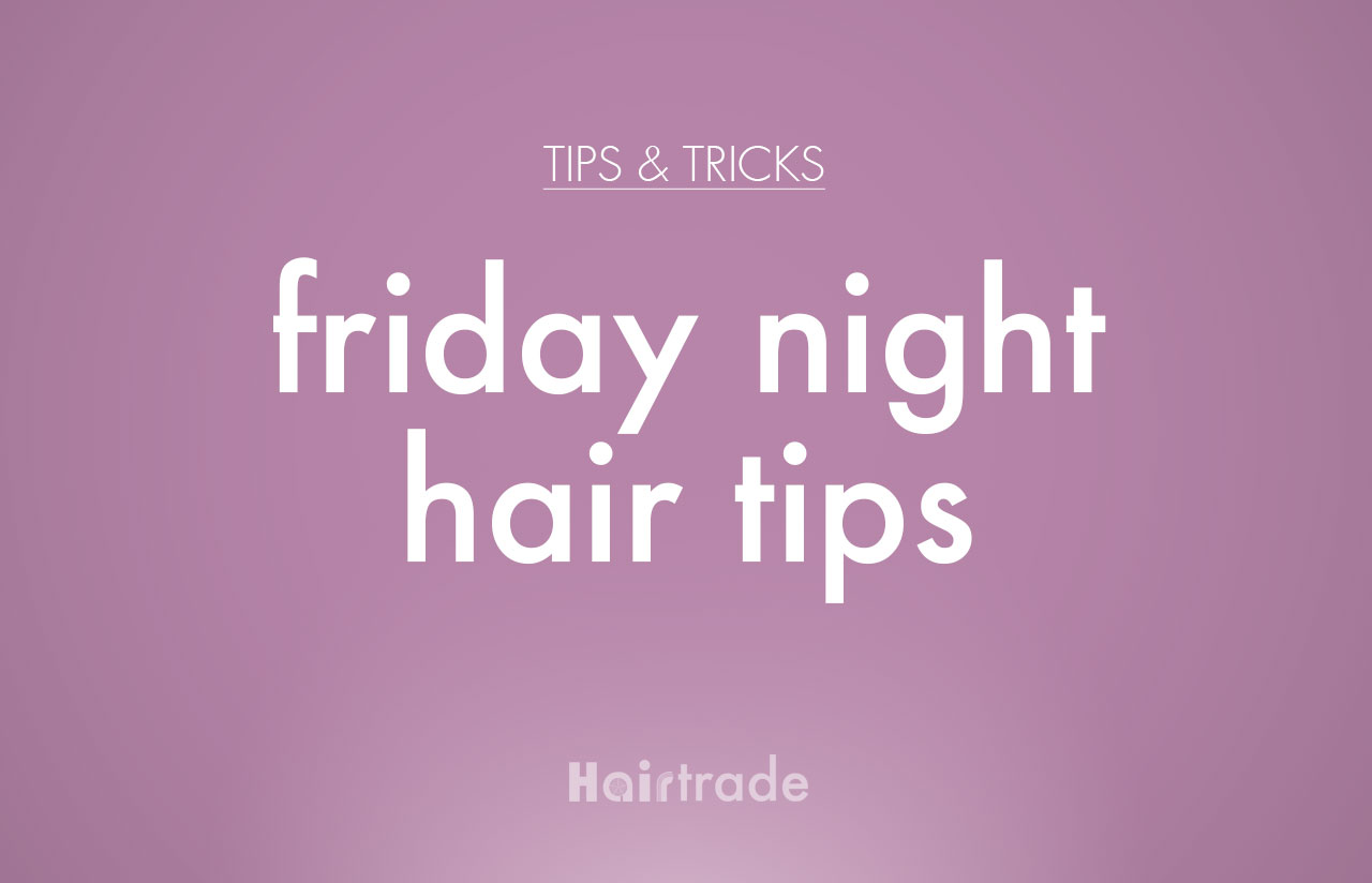 Friday Night Hair Tips